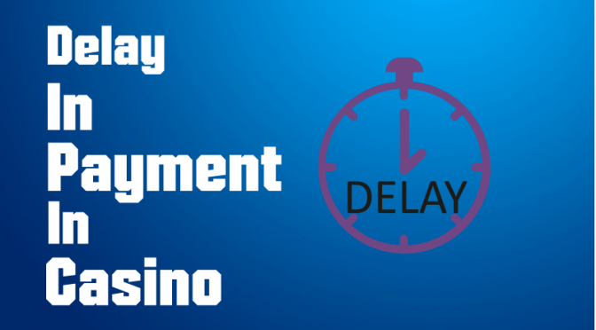 WHAT TO DO WITH THE DELAY IN PAYMENT IN CASINO?